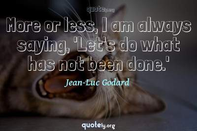 Photo Quote of More or less, I am always saying, 'Let's do what has not been done.'