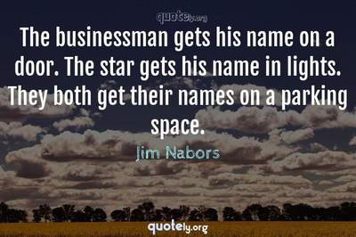 Photo Quote of The businessman gets his name on a door. The star gets his name in lights. They both get their names on a parking space.