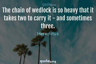 Photo Quote of The chain of wedlock is so heavy that it takes two to carry it - and sometimes three.