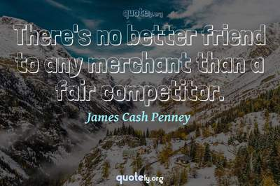 Photo Quote of There's no better friend to any merchant than a fair competitor.