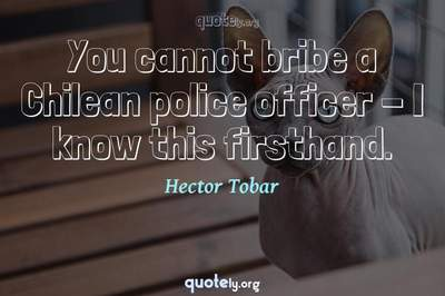 Photo Quote of You cannot bribe a Chilean police officer - I know this firsthand.