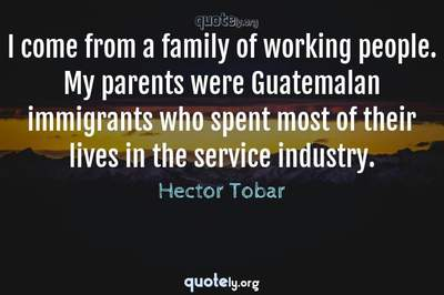 Photo Quote of I come from a family of working people. My parents were Guatemalan immigrants who spent most of their lives in the service industry.
