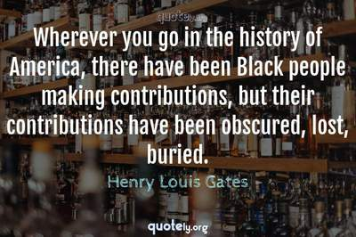 Photo Quote of Wherever you go in the history of America, there have been Black people making contributions, but their contributions have been obscured, lost, buried.