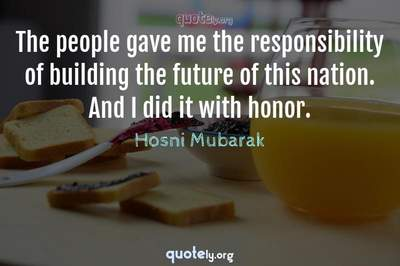 Photo Quote of The people gave me the responsibility of building the future of this nation. And I did it with honor.