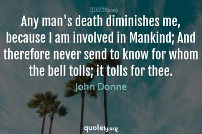 Photo Quote of Any man's death diminishes me, because I am involved in Mankind; And therefore never send to know for whom the bell tolls; it tolls for thee.
