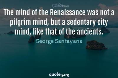 Photo Quote of The mind of the Renaissance was not a pilgrim mind, but a sedentary city mind, like that of the ancients.