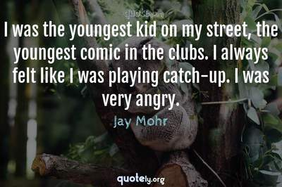 Photo Quote of I was the youngest kid on my street, the youngest comic in the clubs. I always felt like I was playing catch-up. I was very angry.