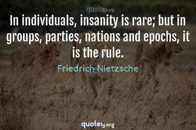 Photo Quote of In individuals, insanity is rare; but in groups, parties, nations and epochs, it is the rule.