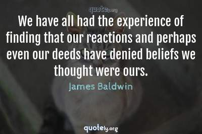 Photo Quote of We have all had the experience of finding that our reactions and perhaps even our deeds have denied beliefs we thought were ours.