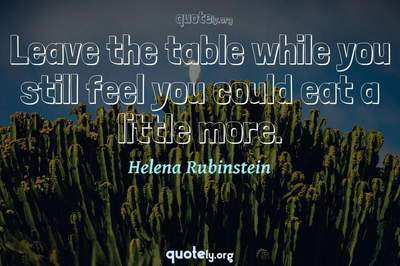 Photo Quote of Leave the table while you still feel you could eat a little more.