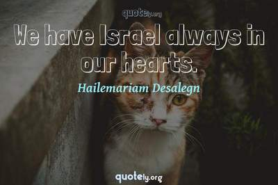 Photo Quote of We have Israel always in our hearts.