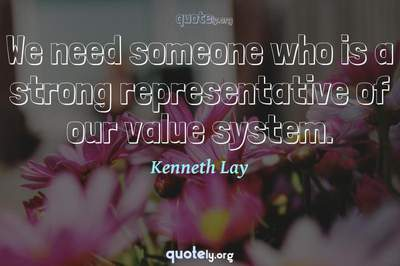 Photo Quote of We need someone who is a strong representative of our value system.