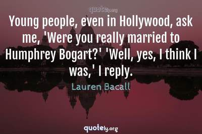 Photo Quote of Young people, even in Hollywood, ask me, 'Were you really married to Humphrey Bogart?' 'Well, yes, I think I was,' I reply.