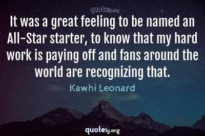Photo Quote of It was a great feeling to be named an All-Star starter, to know that my hard work is paying off and fans around the world are recognizing that.