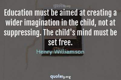Photo Quote of Education must be aimed at creating a wider imagination in the child, not at suppressing. The child's mind must be set free.