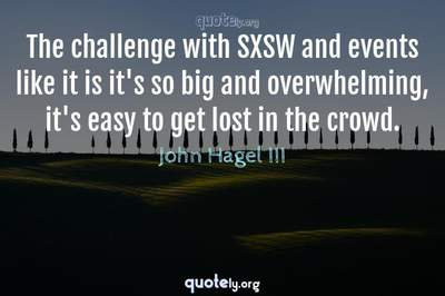 Photo Quote of The challenge with SXSW and events like it is it's so big and overwhelming, it's easy to get lost in the crowd.