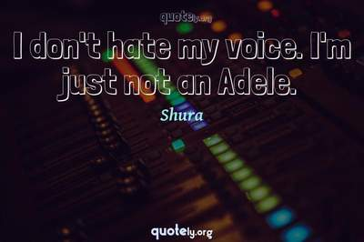 Photo Quote of I don't hate my voice. I'm just not an Adele.