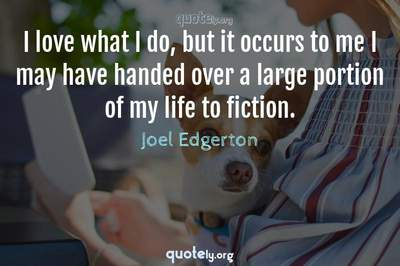 Photo Quote of I love what I do, but it occurs to me I may have handed over a large portion of my life to fiction.