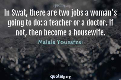 Photo Quote of In Swat, there are two jobs a woman's going to do: a teacher or a doctor. If not, then become a housewife.