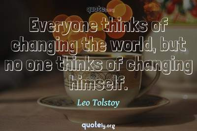 Photo Quote of Everyone thinks of changing the world, but no one thinks of changing himself.