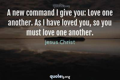 Photo Quote of A new command I give you: Love one another. As I have loved you, so you must love one another.