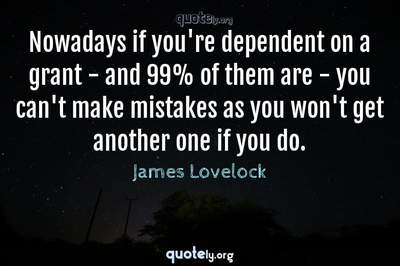 Photo Quote of Nowadays if you're dependent on a grant - and 99% of them are - you can't make mistakes as you won't get another one if you do.