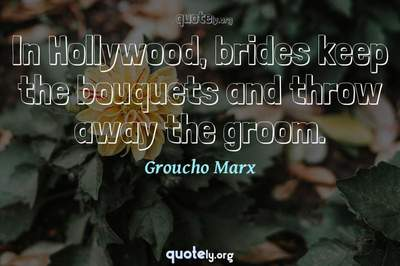 Photo Quote of In Hollywood, brides keep the bouquets and throw away the groom.