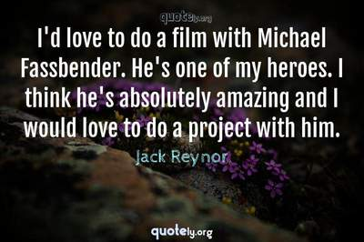 Photo Quote of I'd love to do a film with Michael Fassbender. He's one of my heroes. I think he's absolutely amazing and I would love to do a project with him.