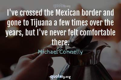 Photo Quote of I've crossed the Mexican border and gone to Tijuana a few times over the years, but I've never felt comfortable there.
