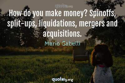 Photo Quote of How do you make money? Spinoffs, split-ups, liquidations, mergers and acquisitions.