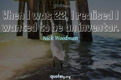 Photo Quote of When I was 22, I realised I wanted to be an inventor.