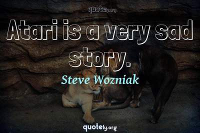 Photo Quote of Atari is a very sad story.
