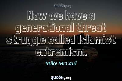 Photo Quote of Now we have a generational threat struggle called Islamist extremism.