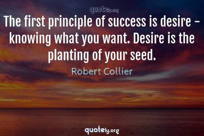 Photo Quote of The first principle of success is desire - knowing what you want. Desire is the planting of your seed.