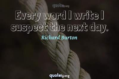 Photo Quote of Every word I write I suspect the next day.