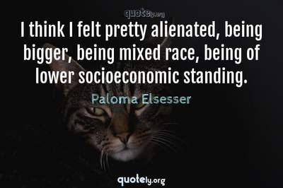 Photo Quote of I think I felt pretty alienated, being bigger, being mixed race, being of lower socioeconomic standing.