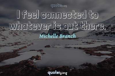 Photo Quote of I feel connected to whatever is out there.