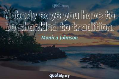 Photo Quote of Nobody says you have to be shackled to tradition.