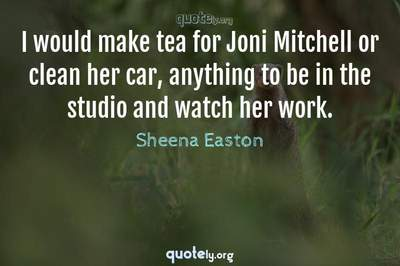 Photo Quote of I would make tea for Joni Mitchell or clean her car, anything to be in the studio and watch her work.