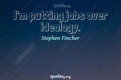 Photo Quote of I'm putting jobs over ideology.