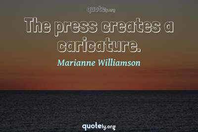 Photo Quote of The press creates a caricature.