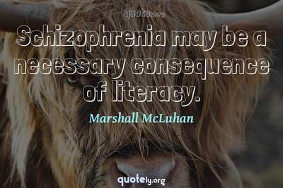 Photo Quote of Schizophrenia may be a necessary consequence of literacy.
