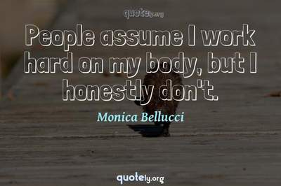 Photo Quote of People assume I work hard on my body, but I honestly don't.