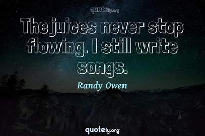 Photo Quote of The juices never stop flowing. I still write songs.