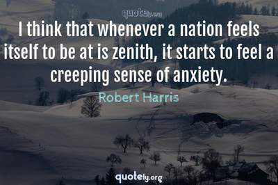 Photo Quote of I think that whenever a nation feels itself to be at is zenith, it starts to feel a creeping sense of anxiety.
