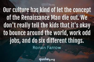 Photo Quote of Our culture has kind of let the concept of the Renaissance Man die out. We don't really tell the kids that it's okay to bounce around the world, work odd jobs, and do six different things.