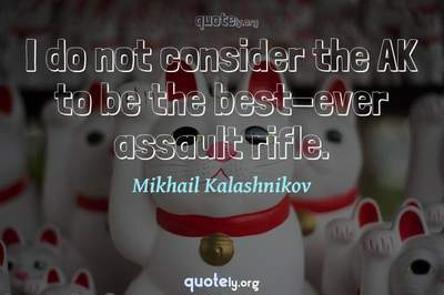 Photo Quote of I do not consider the AK to be the best-ever assault rifle.