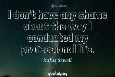 Photo Quote of I don't have any shame about the way I conducted my professional life.