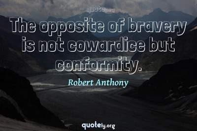Photo Quote of The opposite of bravery is not cowardice but conformity.