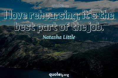 Photo Quote of I love rehearsing; it's the best part of the job.